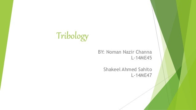 Tribology BY: Noman Nazir Channa L-14ME45 Shakeel Ahmed Sahito L-14ME47