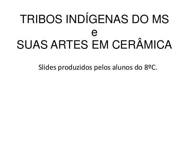 TRIBOS INDÍGENAS DO MS e SUAS ARTES EM CERÂMICA Slides produzidos pelos alunos do 8ºC.