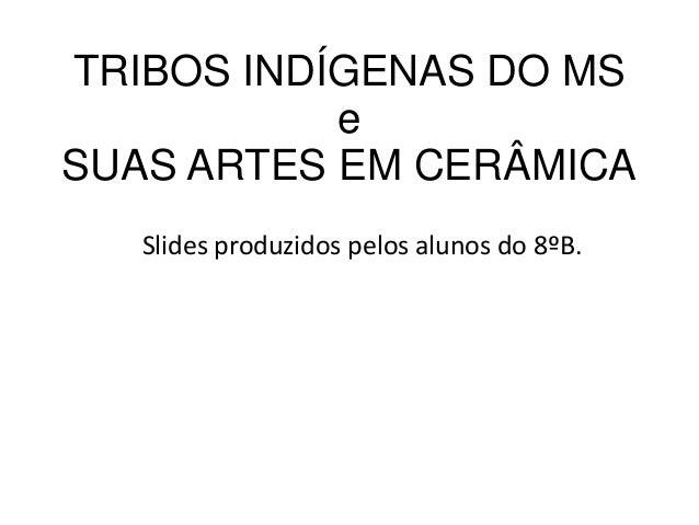TRIBOS INDÍGENAS DO MS e SUAS ARTES EM CERÂMICA Slides produzidos pelos alunos do 8ºB.