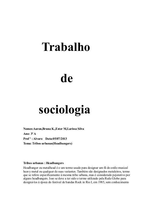 Trabalho de sociologia Nomes:Aaron,Bruna K.,Ester M,Larissa Silva Ano: 3º A Prof º : Alvaro Data:05/07/2013 Tema: Tribos u...