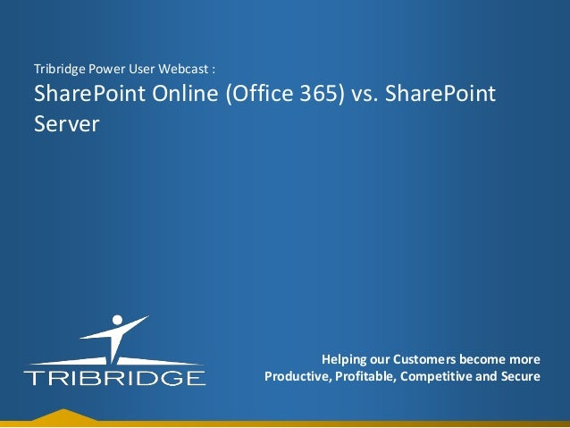 Tribridge Power User Webcast :  SharePoint Online (Office 365) vs. SharePoint Server  Helping our Customers become more Pr...