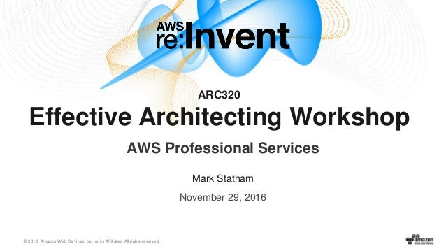 © 2016, Amazon Web Services, Inc. or its Affiliates. All rights reserved. November 29, 2016 ARC320 Effective Architecting ...
