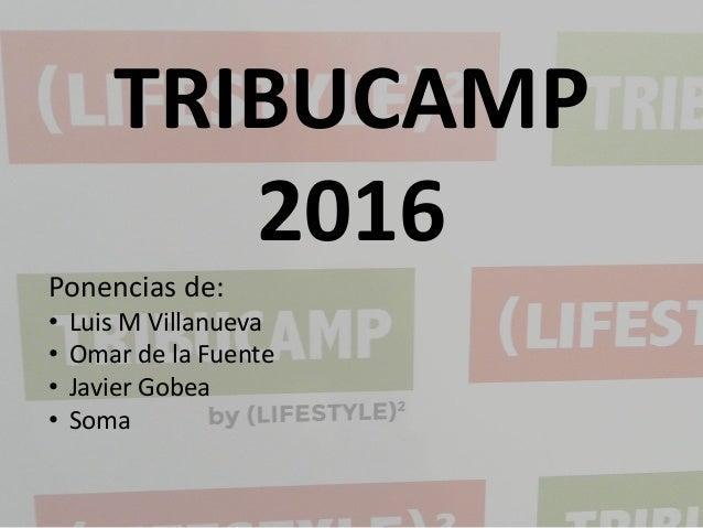 TRIBUCAMP 2016 Ponencias de: • Luis M Villanueva • Omar de la Fuente • Javier Gobea • Soma