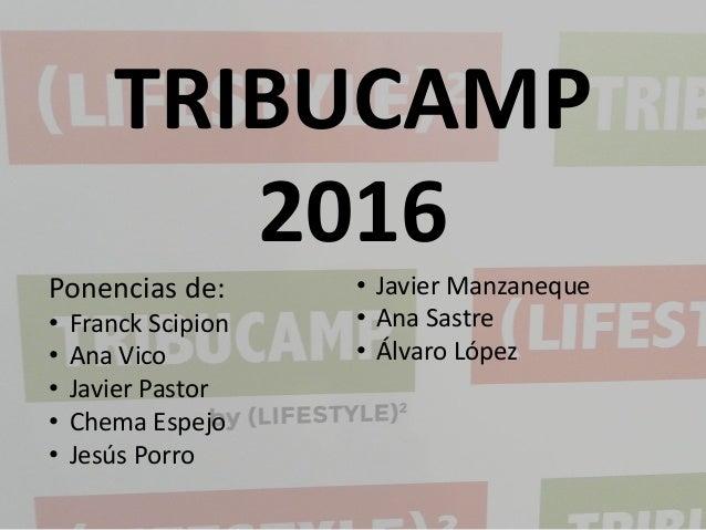 TRIBUCAMP 2016 Ponencias de: • Franck Scipion • Ana Vico • Javier Pastor • Chema Espejo • Jesús Porro • Javier Manzaneque ...