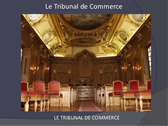 Le Tribunal de Commerce 1 LE TRIBUNAL DE COMMERCE
