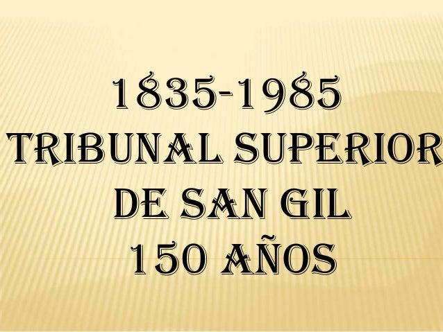 1835-1985 TRIBUNAL SUPERIOR DE SAN GIL 150 Años
