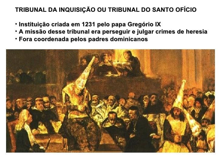 <ul><li>TRIBUNAL DA INQUISIÇÃO OU TRIBUNAL DO SANTO OFÍCIO </li></ul><ul><li>Instituição criada em 1231 pelo papa Gregório...