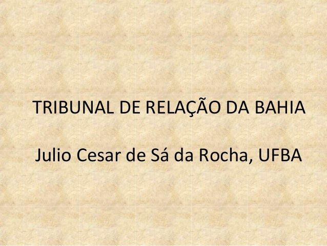 TRIBUNAL DE RELAÇÃO DA BAHIA Julio Cesar de Sá da Rocha, UFBA