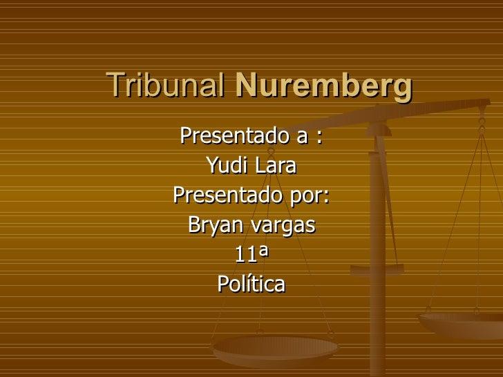 Tribunal  Nuremberg Presentado a : Yudi Lara Presentado por: Bryan vargas 11ª Política