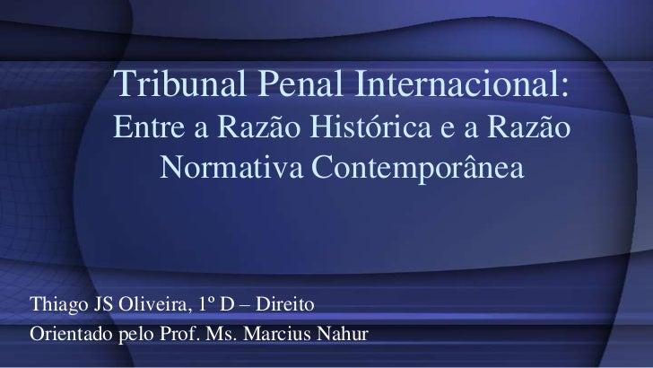 Tribunal Penal Internacional:         Entre a Razão Histórica e a Razão            Normativa ContemporâneaThiago JS Olivei...