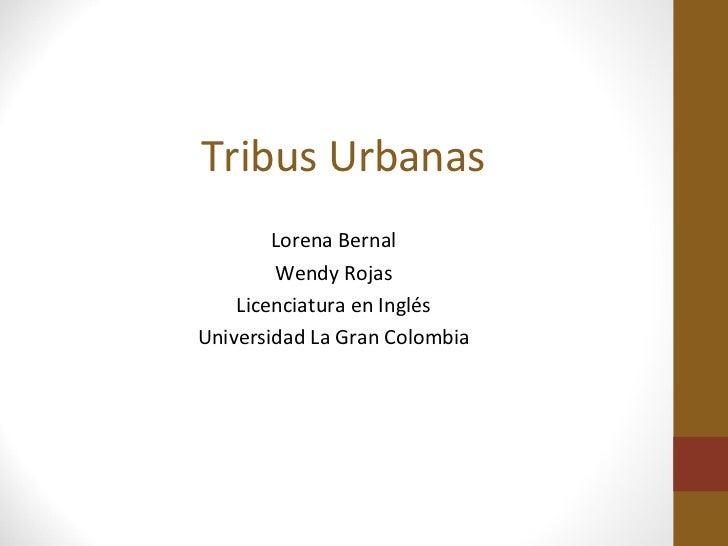 Tribus Urbanas        Lorena Bernal        Wendy Rojas    Licenciatura en InglésUniversidad La Gran Colombia