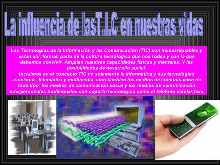 La influencia de lasT.I.C en nuestras vidas Las Tecnologías de la Información y las Comunicación (TIC) son incuestionables...