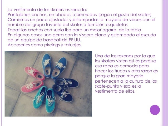 La vestimenta de los skaters es sencilla:Pantalones anchos, entubados o bermudas (según el gusto del skater)Camisetas un p...