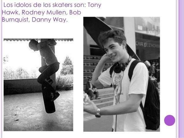 Los idolos de los skaters son: TonyHawk, Rodney Mullen, BobBurnquist, Danny Way.