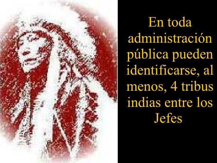 En toda administración pública pueden identificarse, al menos, 4 tribus indias entre los Jefes
