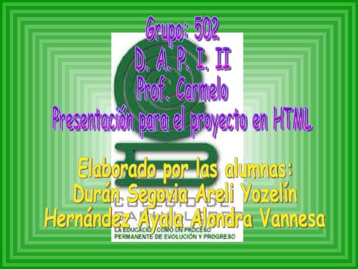 Grupo: 502 D. A. P. I. II Prof. Carmelo Presentación para el proyecto en HTML Elaborado por las alumnas:  Durán Segovia Ar...