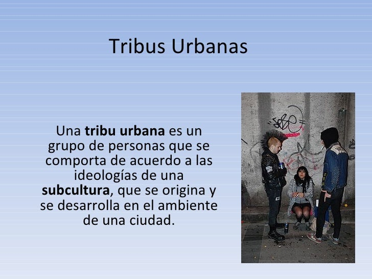Tribus Urbanas Una  tribu urbana  es un grupo de personas que se comporta de acuerdo a las ideologías de una  subcultura ,...