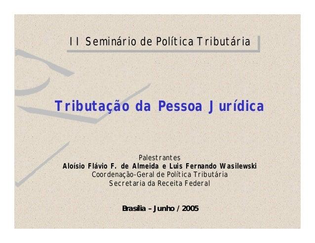 II Seminário de Política Tributária  Tributação da Pessoa Jurídica  Palestrantes Aloísio Flávio F. de Almeida e Luis Ferna...