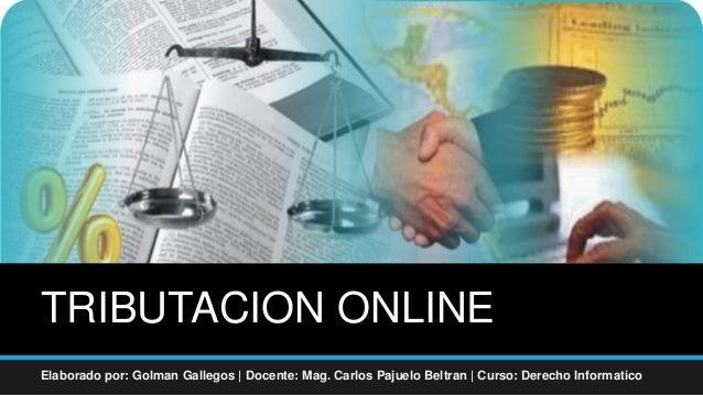 TRIBUTACION ONLINE Elaborado por: Golman Gallegos | Docente: Mag. Carlos Pajuelo Beltran | Curso: Derecho Informatico