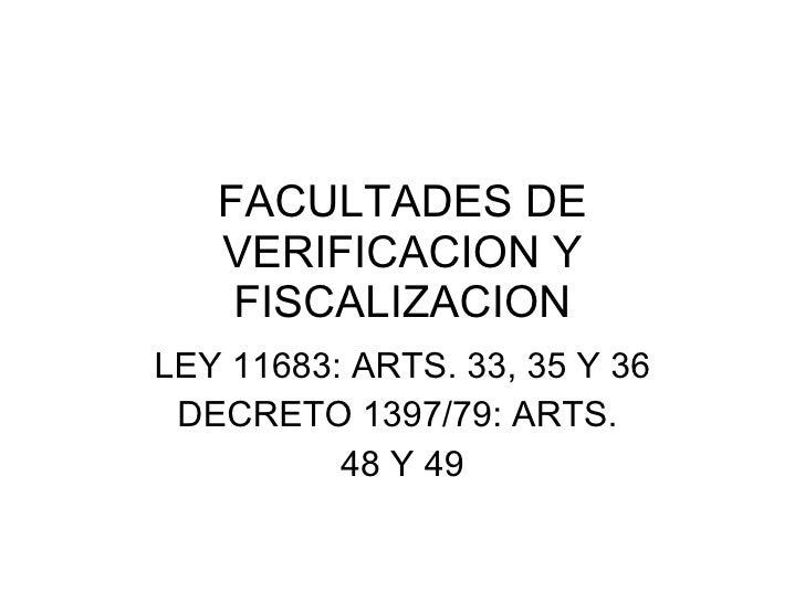 FACULTADES DE VERIFICACION Y FISCALIZACION LEY 11683: ARTS. 33, 35 Y 36 DECRETO 1397/79: ARTS.  48 Y 49