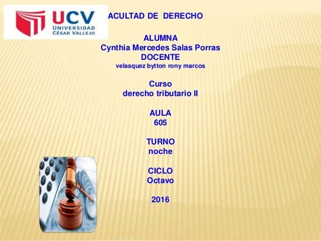 FACULTAD DE DERECHO ALUMNA Cynthia Mercedes Salas Porras DOCENTE velasquez bytton rony marcos Curso derecho tributario II ...