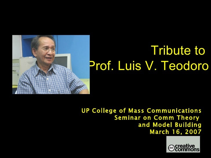Tribute to  Prof. Luis V. Teodoro UP College of Mass Communications Seminar on Comm Theory  and Model Building March 16, 2...