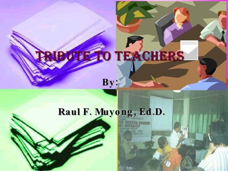 TRIBUTE TO TEACHERS By: Raul F. Muyong, Ed.D.