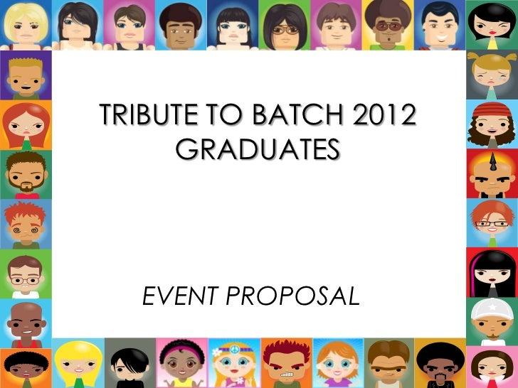 TRIBUTE TO BATCH 2012     GRADUATES  EVENT PROPOSAL
