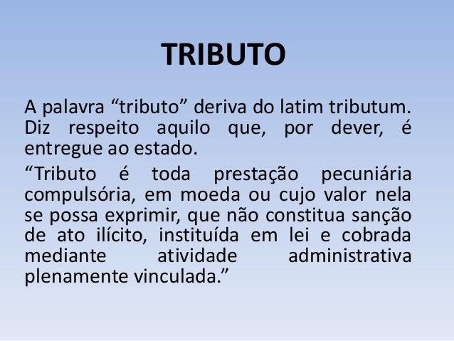 """TRIBUTO A palavra """"tributo"""" deriva do latim tributum. Diz respeito aquilo que, por dever, é entregue ao estado. """"Tributo é..."""
