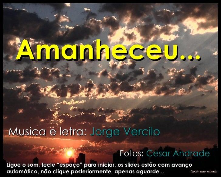 """Amanheceu...   Musica e letra:  Jorge  Vercilo Fotos:  Cesar  Andrade Ligue o som, tecle """"espaço"""" para iniciar, os slides ..."""