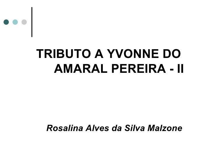 TRIBUTO A YVONNE DO  AMARAL PEREIRA - II Rosalina Alves da Silva Malzone