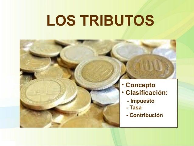 LOS TRIBUTOS • Concepto • Clasificación: - Impuesto - Tasa - Contribución
