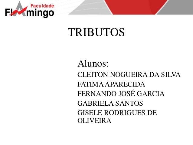 TRIBUTOS  Alunos:  CLEITON NOGUEIRA DA SILVA  FATIMA APARECIDA  FERNANDO JOSÉ GARCIA  GABRIELA SANTOS  GISELE RODRIGUES DE...