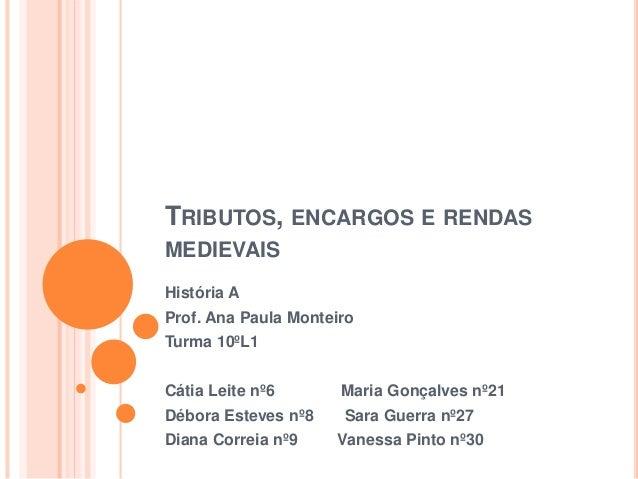 TRIBUTOS, ENCARGOS E RENDAS MEDIEVAIS História A Prof. Ana Paula Monteiro Turma 10ºL1 Cátia Leite nº6 Maria Gonçalves nº21...
