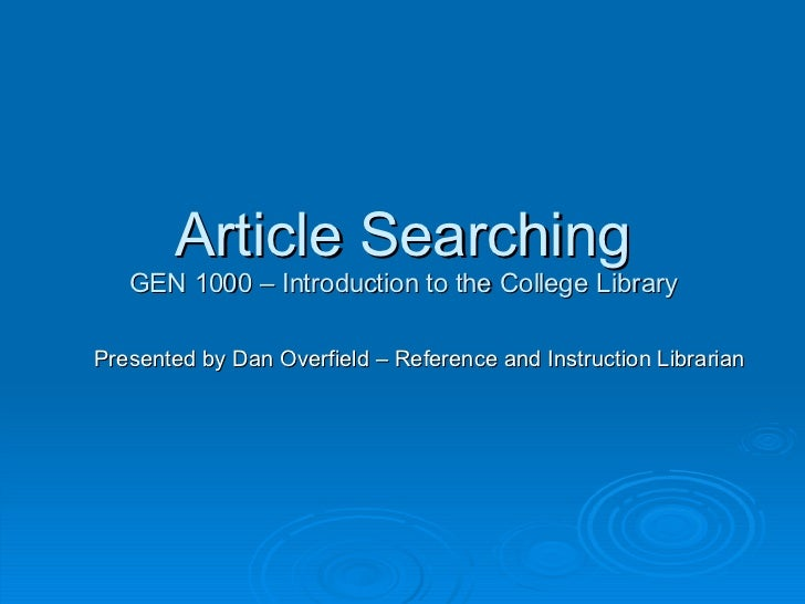 Article Searching GEN 1000 – Introduction to the College Library Presented by Dan Overfield – Reference and Instruction Li...