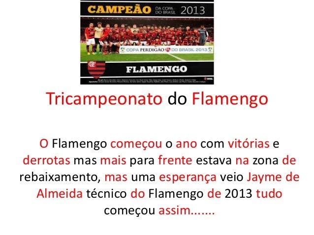 Tricampeonato do Flamengo O Flamengo começou o ano com vitórias e derrotas mas mais para frente estava na zona de rebaixam...
