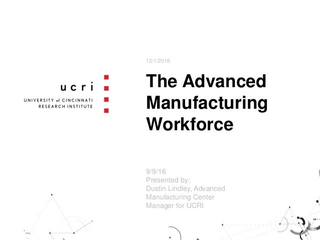 The Advanced Manufacturing Workforce 12/1/2016 9/9/16 Presented by: Dustin Lindley, Advanced Manufacturing Center Manager ...