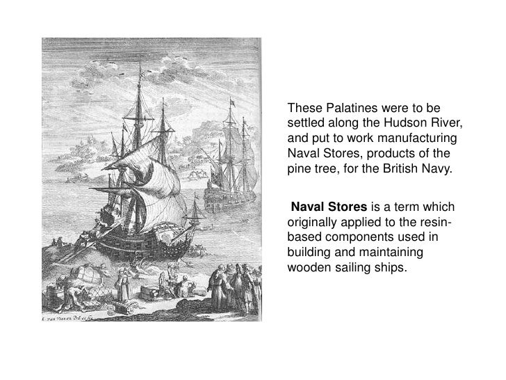 These Palatines were to be settled along the Hudson River, and put to work manufacturing Naval Stores, products of the pin...