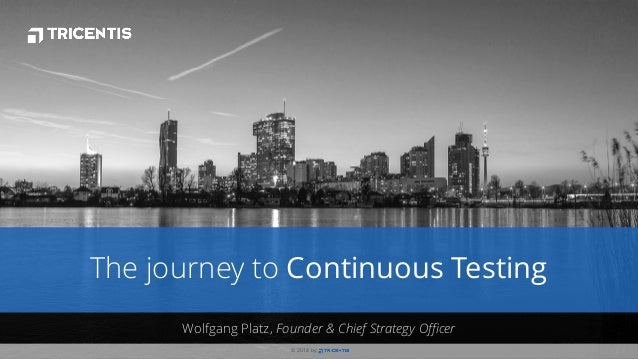 © 2018 by © 2018 by . Wolfgang Platz, Founder & Chief Strategy Officer The journey to Continuous Testing