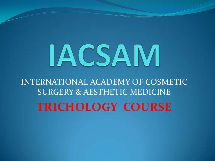 IACSAM<br />INTERNATIONAL ACADEMY OF COSMETIC SURGERY & AESTHETIC MEDICINE<br />TRICHOLOGY  COURSE<br />