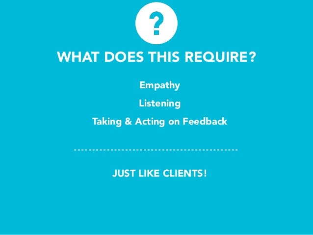 WHAT DOES THIS REQUIRE? Empathy Listening Taking & Acting on Feedback JUST LIKE CLIENTS!