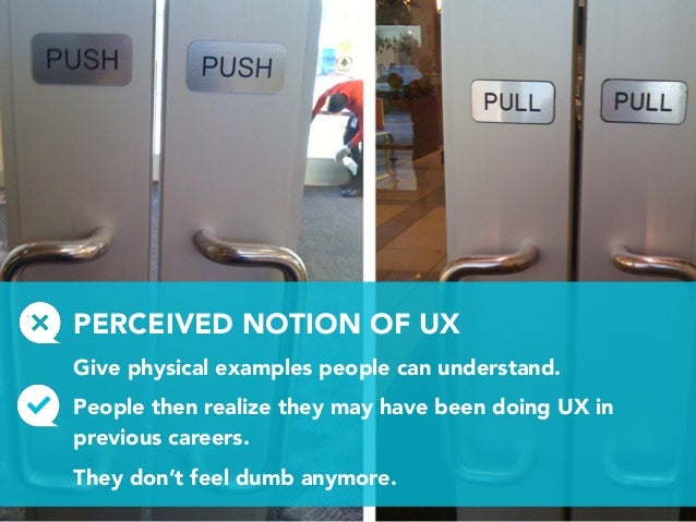 PERCEIVED NOTION OF UX Give physical examples people can understand. People then realize they may have been doing UX in pr...