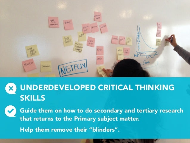 UNDERDEVELOPED CRITICAL THINKING SKILLS Guide them on how to do secondary and tertiary research that returns to the Primar...