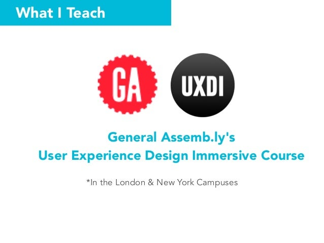 What I Teach General Assemb.ly's  User Experience Design Immersive Course *In the London & New York Campuses