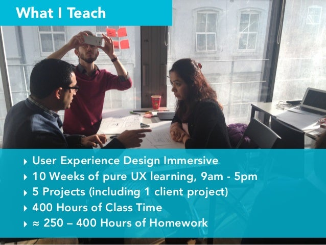 What I Teach ‣ User Experience Design Immersive ‣ 10 Weeks of pure UX learning, 9am - 5pm ‣ 5 Projects (including 1 client...