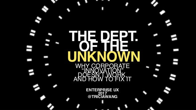 "@triciawang WHY CORPORATE ""INNOVATION"" DOESN'T WORK, AND HOW TO FIX IT ENTERPRISE UX 2017 @TRICIAWANG THE DEPT. OF THE UNK..."