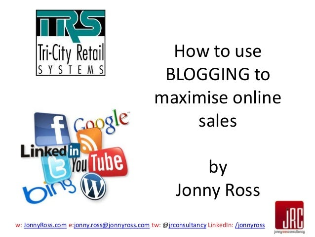 How to use BLOGGING to maximise online sales by Jonny Ross w: JonnyRoss.com e:jonny.ross@jonnyross.com tw: @jrconsultancy ...