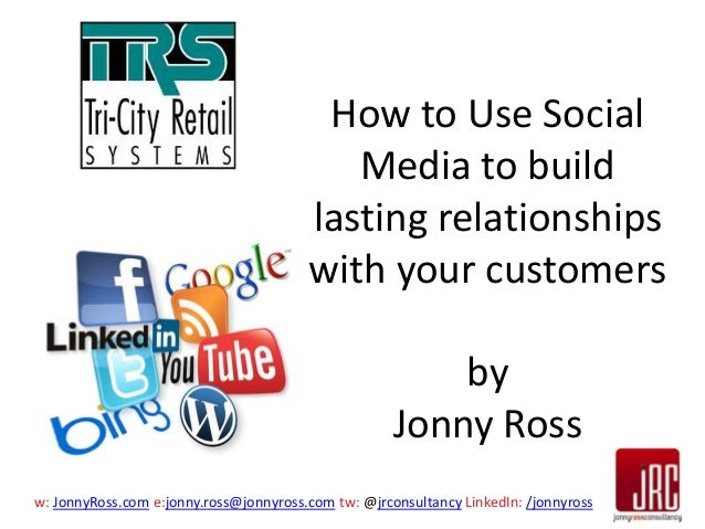 How to Use Social Media to build lasting relationships with your customers by Jonny Ross w: JonnyRoss.com e:jonny.ross@jon...