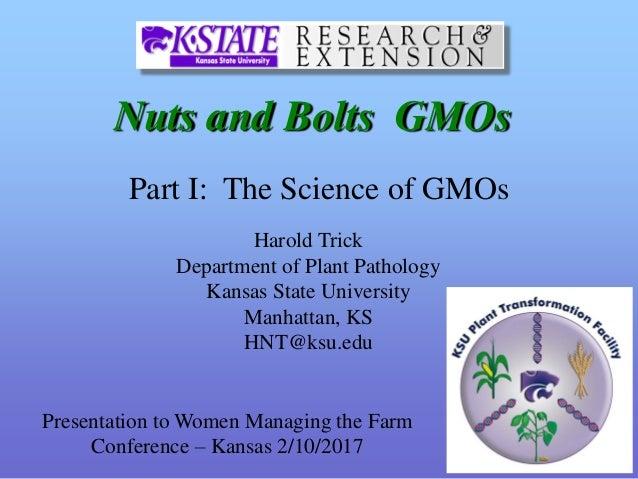Nuts and Bolts GMOs Harold Trick Department of Plant Pathology Kansas State University Manhattan, KS HNT@ksu.edu Part I: T...