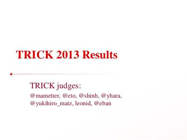 TRICK 2013 ResultsTRICK judges:@mametter, @eto, @shinh, @yhara,@yukihiro_matz, leonid, @eban